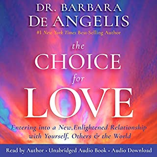 The Choice for Love     Entering into a New, Enlightened Relationship with Yourself, Others and the World              By:                                                                                                                                 Dr. Barbara De Angelis                               Narrated by:                                                                                                                                 Dr. Barbara De Angelis                      Length: 11 hrs and 57 mins     8 ratings     Overall 4.5
