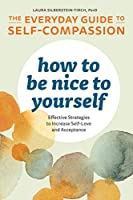 How to Be Nice to Yourself: The Everyday Guide to Self Compassion - Effective Strategies to Increase Self-Love and Acceptance