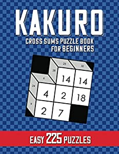 Kakuro Puzzle Book for Beginners: 3D Easy Cross Sums Math Logic to Exercise the Brain and Keep Your Mind Sharp   Fun & Challenge with 225 Puzzles   3 Grid Sizes