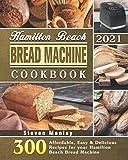 Hamilton Beach Bread Machine Cookbook 2021: 300 Affordable, Easy & Delicious Recipes for your Hamilton Beach Bread Machine