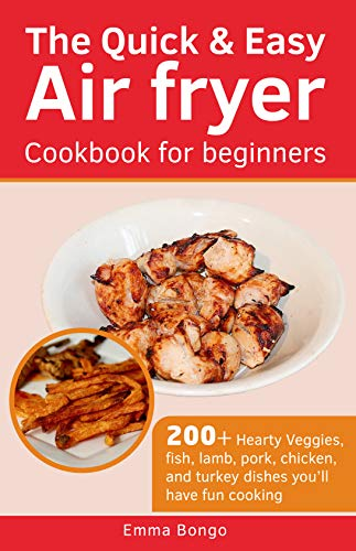 The Quick & Easy Air fryer Cookbook for beginners: 200+ Hearty Veggies, fish, lamb, pork, chicken, and turkey dishes you'll have fun cooking