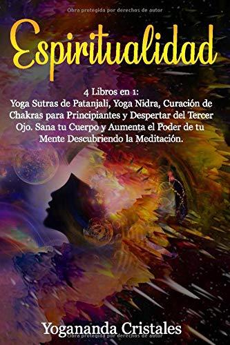 Espiritualidad: Despertar 4 libros en 1: Yoga Sutras de  Patanjali, Yoga Nidra, Curación de Chakras  para Principiantes y Despertar del Tercer Ojo. Sana tu cuerpo y aumenta el poder de tu mente