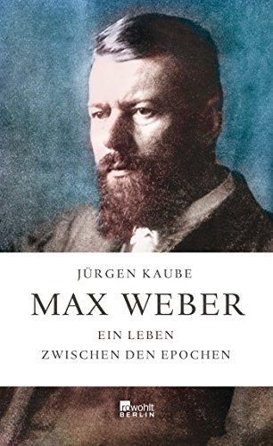Max Weber: Ein Leben zwischen den Epochen