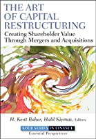 The Art of Capital Restructuring: Creating Shareholder Value through Mergers and Acquisitions (Robert W. Kolb Series)