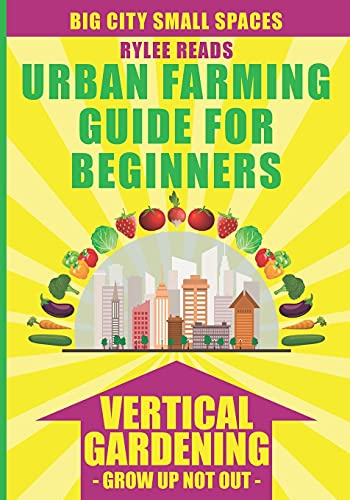 BIG CITY SMALL SPACES - URBAN FARMING GUIDE FOR BEGINNERS: VERTICAL GARDENING - GROW UP NOT OUT - The High Yield Technique to Grow a Bounty of Fruits, ... in Your Backyard, Patio or Rooftop Garden.