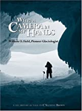 With a Camera in My Hands: William O. Field, Pioneer Glaciologist (Oral Biography Series)
