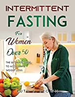 Intermittent Fasting For Women Over 50: The ultimate guide to accelerate weight loss