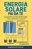 ENERGIA SOLARE - FAI DA TE: Come progettare e installare il proprio sistema...