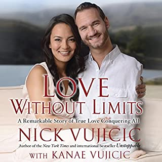 Love Without Limits     A Remarkable Story of True Love Conquering All              By:                                                                                                                                 Nick Vujicic,                                                                                        Kanae Vujicic                               Narrated by:                                                                                                                                 David Franklin,                                                                                        Tara Sands,                                                                                        Nick Vujicic                      Length: 7 hrs and 43 mins     41 ratings     Overall 4.6