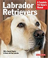Labrador Retrievers: Everything About History, Purchase, Care, Nutrition, Training, And Behavior (Complete Pet Owner's Manual)