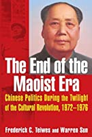 The End of the Maoist Era: Chinese Politics During the Twilight of the Cultural Revolution, 1972-1976 by Frederick C Teiwes Warren Sun(2008-07-03)