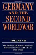 Germany and the Second World War: Volume VII: The Strategic Air War in Europe and the War in the West and East Asia, 1943-1944/5