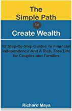 The Simple Path To Create Wealth: 12 Step-By-Step Guides To Financial Independence And A Rich, Free Life for Couples and F...