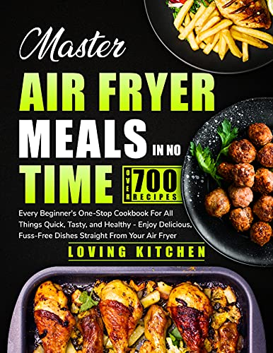 Master Air Fryer Meals In No Time: Every Beginner's One-Stop Cookbook for All Things Quick, Tasty, and Healthy — Enjoy Delicious, Fuss-Free Dishes Straight From Your Air Fryer (English Edition)