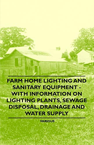 Farm Home Lighting and Sanitary Equipment - With Information on Lighting Plants, Sewage Disposal, Drainage and Water Supply