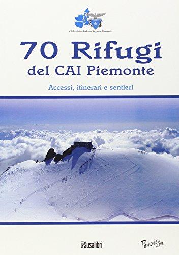 70 rifugi del CAI Piemonte. Accessi, itinerari e sentieri. Ediz. illustrata