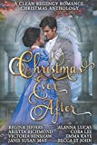 Christmas Ever After - A Clean Regency Romance Christmas Anthology: 8 Delightful Clean Regency Romances (Regency Romance Christmas Anthologies)