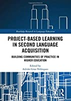 Project-Based Learning in Second Language Acquisition: Building Communities of Practice in Higher Education (Routledge Research in Language Education)
