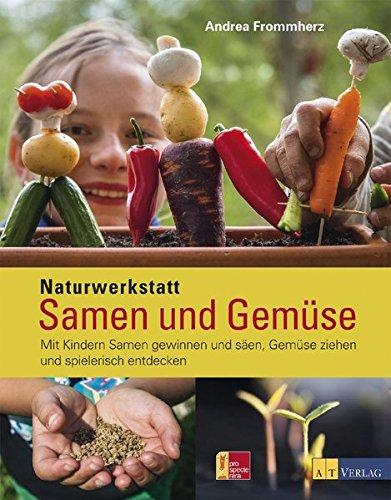 Naturwerkstatt Samen und Gemüse: Mit Kindern Samen gewinnen und säen, Gemüse ziehen und spielerisch entdecken