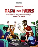 Magia para padres: Conviértete en el superhéroe de tus hijos por arte de magia