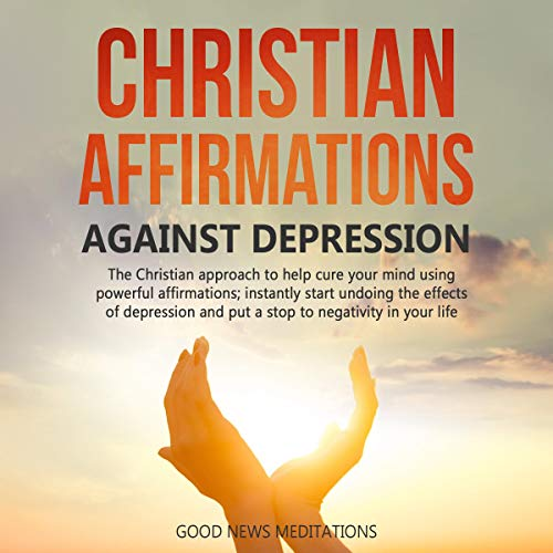 Christian Affirmations Against Depression Audiobook By Good News Meditations cover art
