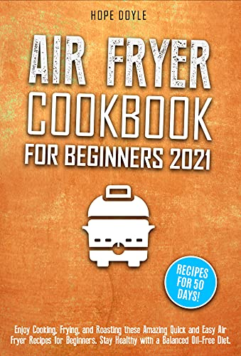 Air Fryer Cookbook for Beginners 2021: Enjoy Cooking, Frying, and Roasting these Amazing Quick and Easy Air Fryer Recipes for Beginners. Stay Healthy with a Balanced Oil-Free Diet. Recipes for 50 DD!