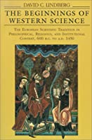 The Beginnings of Western Science: The European Scientific Tradition in Philosophical, Religious, and Institutional Context, 600 B.C. to A.D. 1450