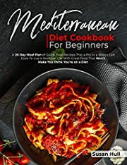 MEDITERRANEAN DIET COOKBOOK FOR BEGINNERS: A 28-Day Meal Plan of Quick, Easy Recipes That a Pro or a Novice Can Cook To Live a Healthier Life With Great ... with all mouthwatering recipes you want)
