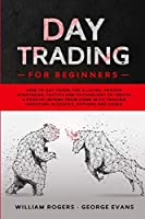 Day Trading for Beginners: How to Day Trade for a Living: Proven Strategies, Tactics and Psychology to Create a Passive Income from Home with Trading Investing in Stocks, Options and Forex (Investing for Beginners)