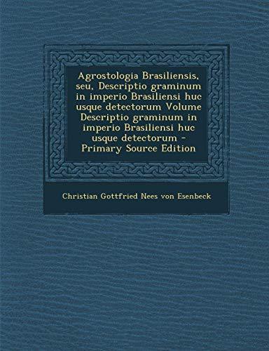 Agrostologia Brasiliensis, Seu, Descriptio Graminum in Imperio Brasiliensi Huc Usque Detectorum Volume Descriptio Graminum in Imperio Brasiliensi Huc