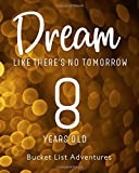8 Years Old - Bucket List Adventures - Dream Like There's No Tomorrow: 8th Birthday - Alternative Birthday Card - Journal & Notebook Planner - ... - Including Travel Bucket List with Prompts