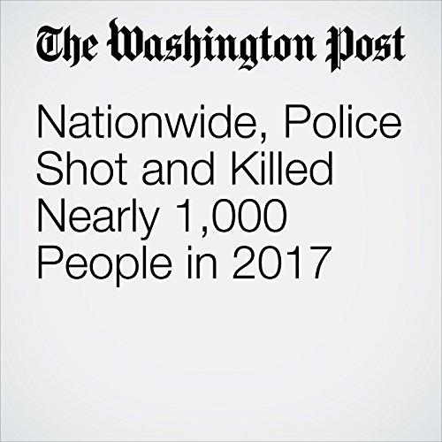 Nationwide, Police Shot and Killed Nearly 1,000 People in 2017 audiobook cover art