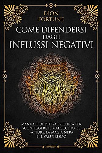 Come difendersi dagli influssi negativi. Manuale di difesa psichica per sconfiggere il malocchio, le fatture, la magia nera e il vampirismo