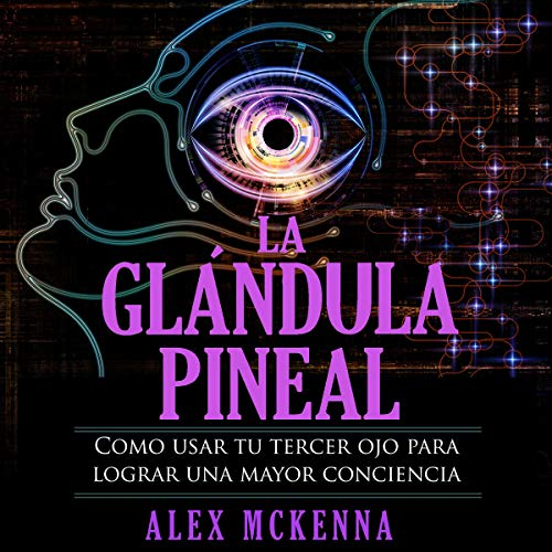 La glándula pineal: Como usar tu tercer ojo para lograr una mayor conciencia [The Pineal Gland: How to Use Your Third Eye to Achieve Greater Awareness]                   By:                                                                                                                                 Alex McKenna                               Narrated by:                                                                                                                                 Iraima Arrechedera                      Length: 49 mins     2 ratings     Overall 4.5