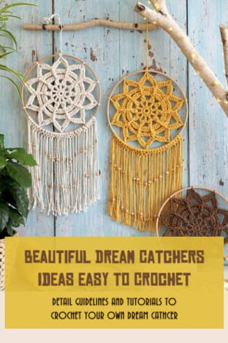 Beautiful Dream Catchers Ideas Easy To Crochet: Detail Guidelines And Tutorials To Crochet Your Own Dream Cathcer