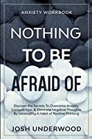 Anxiety Workbook: NOTHING TO BE AFRAID OF - Discover the Secrets To Overcome Anxiety, Conquer Fear, & Eliminate Negative Thoughts By Developing A Habit of Positive Thinking