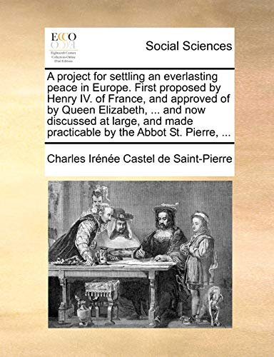 A Project for Settling an Everlasting Peace in Europe. First Proposed by Henry IV. of France, and Approved of by Queen Elizabeth, ... and Now ... Made Practicable by the Abbot St. Pierre, ...
