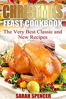 Christmas Feast Cookbook: The Very Best Classic and New Recipes by [Sarah Spencer]