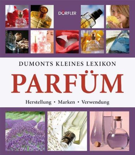 Dumonts kleines Lexikon Parfüm: Herstellung, Marken, Verwendung