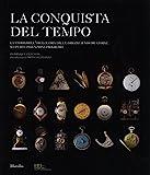 La conquista del tempo. La storia dell'orologeria dalle origini ai nostri giorni: scoperte...