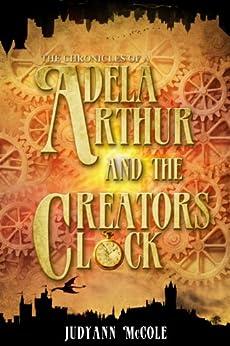 Adela Arthur and the Creator's Clock (The Chronicles of A Book 1) by [Judyann McCole]