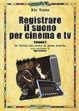 Registrare il suono per cinema e tv. La bibbia del suono in presa diretta (Vol. 1)