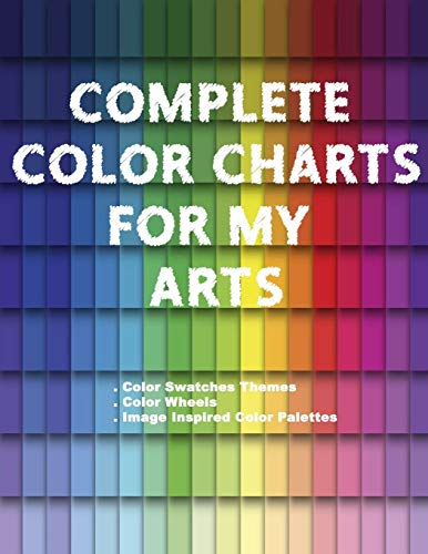 Complete Color Charts for my Arts - Color Swatches Themes, Color Wheels, Image Inspired Color Palettes: 3 in 1 Graphic Design Swatch tool book, DIY ... Color theory for artist, Art Education School