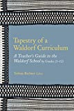 Tapestry of a Waldorf Curriculum: A Teacher's Guide to the Waldorf School by Grades (1-12) and by Subjects