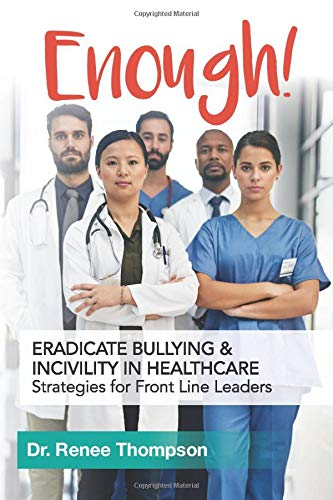 Enough! Eradicate Bullying and Incivility in Healthcare: Strategies for Front Line Leaders