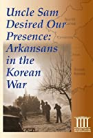 Uncle Sam Desired Our Presence: Arkansans in the Korean War [DVD]