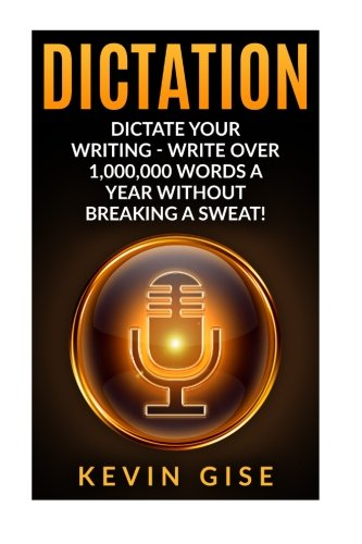 Dictation: Dictate Your Writing - Write Over 1,000,000 Words A Year Without Breaking A Sweat! (Writing Habits, Write Faster, Productivity, Speech Recognition Software, Dragon Naturally Speaking)