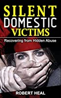 Silent Domestic Victims: Recovering from Hidden Abuse (Emotional-Physical-Psychological Abuse), Toxic Abusive Relationships, Domestic Violence Trauma and Narcissistic Abuse