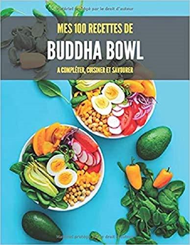 MES 100 RECETTES de BUDDHA BOWL A compléter, cuisiner et savourer: Livre de recettes à écrire soi-même I Carnet de Bouddha Bols I Recettes I