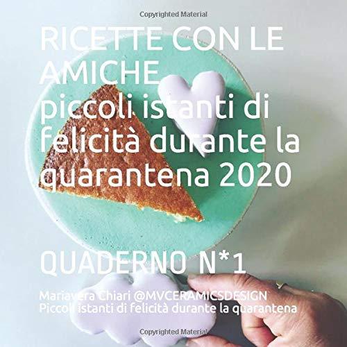 RICETTE CON LE AMICHE piccoli istanti di felicità durante la quarantena 2020: QUADERNO N*1 torte e spuntini (Quaderni di MV%, Band 1)